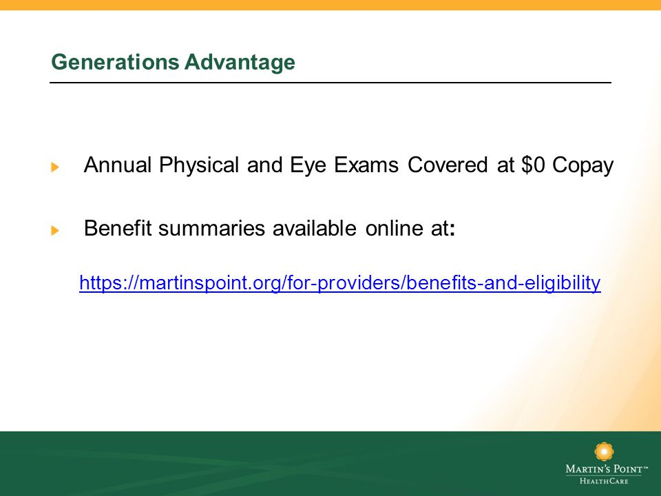Generations Advantage Annual Physical and Eye Exams Covered at $0 Copay Benefit summaries available online at: https://martinspoint.org/for-providers/benefits-and-eligibility