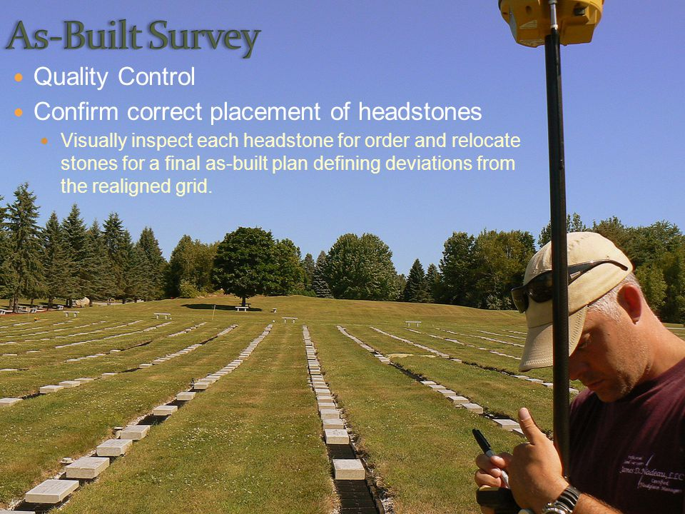Quality Control Confirm correct placement of headstones Visually inspect each headstone for order and relocate stones for a final as-built plan defining deviations from the realigned grid.
