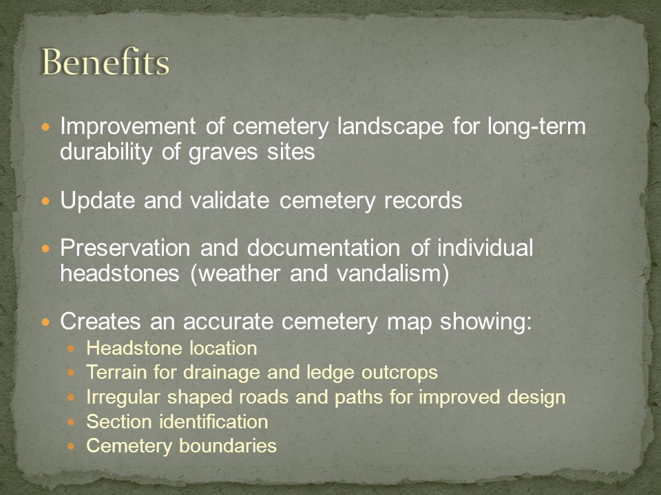 Improvement of cemetery landscape for long-term durability of graves sites Update and validate cemetery records Preservation and documentation of individual headstones (weather and vandalism) Creates an accurate cemetery map showing: Headstone location Terrain for drainage and ledge outcrops Irregular shaped roads and paths for improved design Section identification Cemetery boundaries