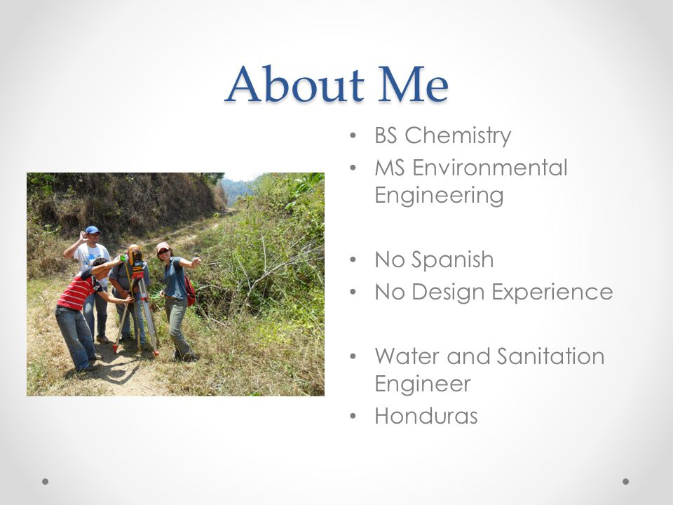About Me BS Chemistry MS Environmental Engineering No Spanish No Design Experience Water and Sanitation Engineer Honduras