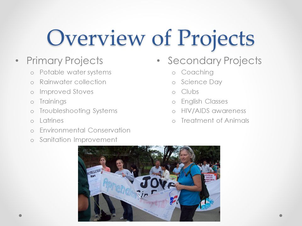 Overview of Projects Secondary Projects o Coaching o Science Day o Clubs o English Classes o HIV/AIDS awareness o Treatment of Animals Primary Projects o Potable water systems o Rainwater collection o Improved Stoves o Trainings o Troubleshooting Systems o Latrines o Environmental Conservation o Sanitation Improvement