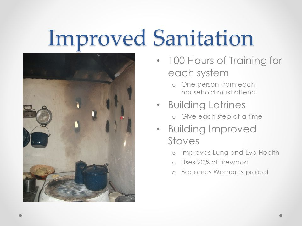 Improved Sanitation 100 Hours of Training for each system o One person from each household must attend Building Latrines o Give each step at a time Bu