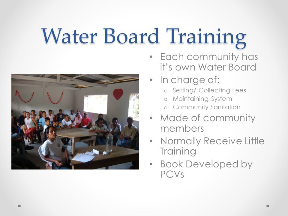 Water Board Training Each community has it's own Water Board In charge of: o Setting/ Collecting Fees o Maintaining System o Community Sanitation Made of community members Normally Receive Little Training Book Developed by PCVs