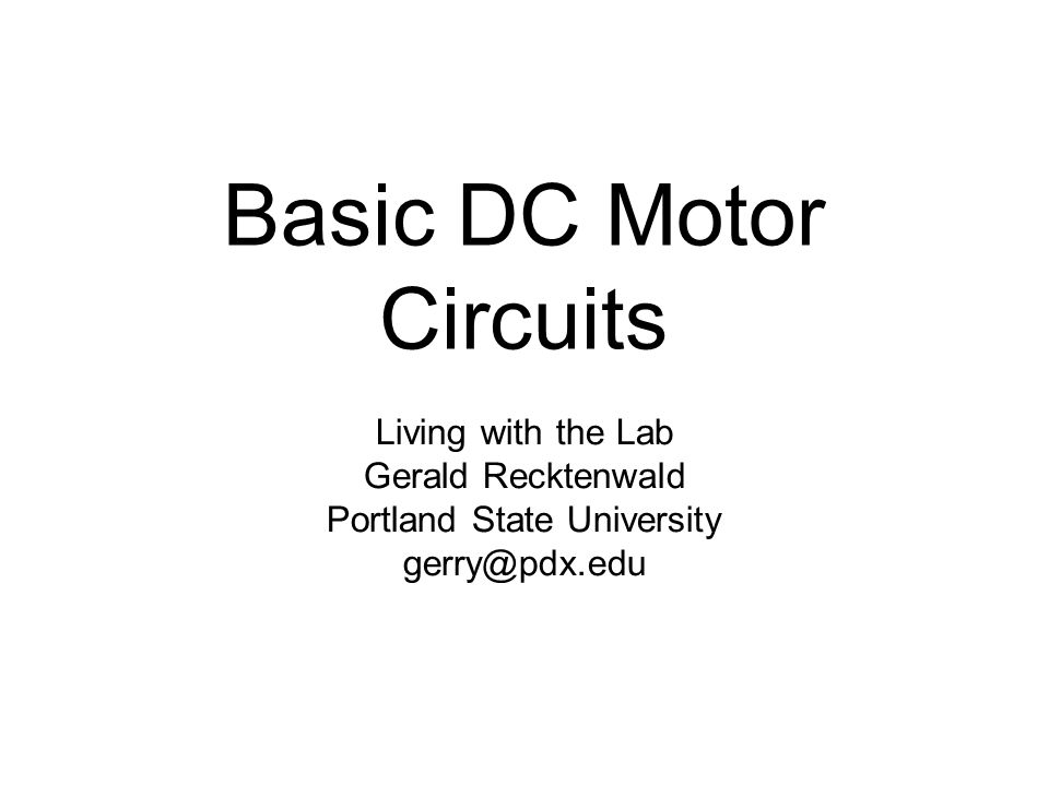 Basic DC Motor Circuits Living with the Lab Gerald Recktenwald Portland State University gerry@pdx.edu