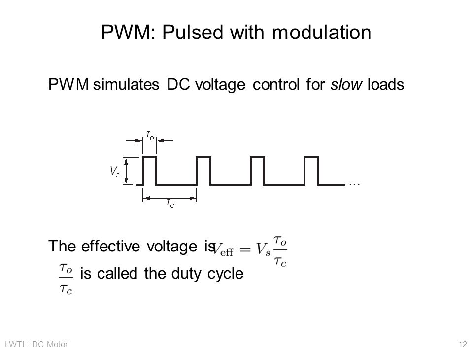LWTL: DC Motor 12 PWM: Pulsed with modulation PWM simulates DC voltage control for slow loads The effective voltage is is called the duty cycle