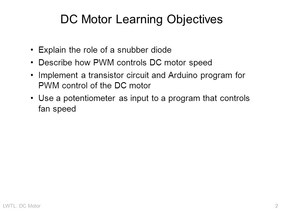LWTL: DC Motor 2 DC Motor Learning Objectives Explain the role of a snubber diode Describe how PWM controls DC motor speed Implement a transistor circuit and Arduino program for PWM control of the DC motor Use a potentiometer as input to a program that controls fan speed