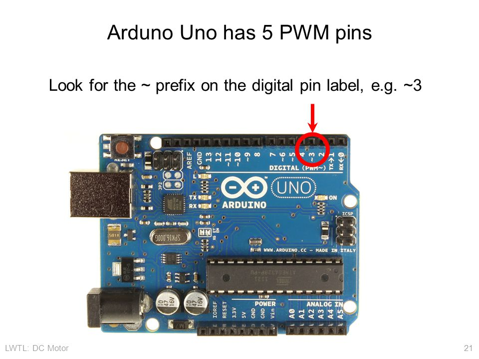 LWTL: DC Motor 21 Arduno Uno has 5 PWM pins Look for the ~ prefix on the digital pin label, e.g. ~3