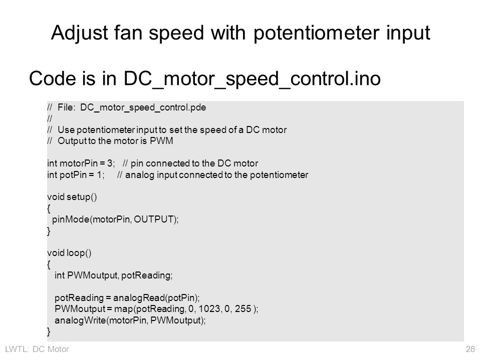 LWTL: DC Motor 28 Adjust fan speed with potentiometer input // File: DC_motor_speed_control.pde // // Use potentiometer input to set the speed of a DC motor // Output to the motor is PWM int motorPin = 3; // pin connected to the DC motor int potPin = 1; // analog input connected to the potentiometer void setup() { pinMode(motorPin, OUTPUT); } void loop() { int PWMoutput, potReading; potReading = analogRead(potPin); PWMoutput = map(potReading, 0, 1023, 0, 255 ); analogWrite(motorPin, PWMoutput); } Code is in DC_motor_speed_control.ino
