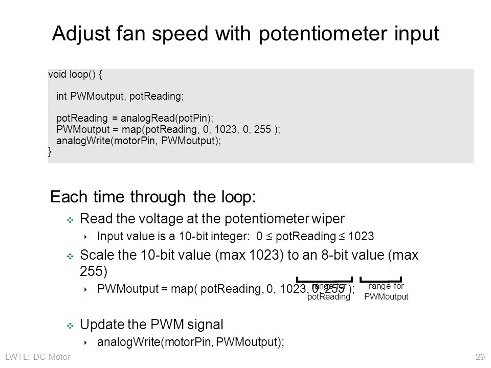 LWTL: DC Motor 29 Adjust fan speed with potentiometer input Each time through the loop: ❖ Read the voltage at the potentiometer wiper ‣ Input value is a 10-bit integer: 0 ≤ potReading ≤ 1023 ❖ Scale the 10-bit value (max 1023) to an 8-bit value (max 255) ‣ PWMoutput = map( potReading, 0, 1023, 0, 255 ); ❖ Update the PWM signal ‣ analogWrite(motorPin, PWMoutput); void loop() { int PWMoutput, potReading; potReading = analogRead(potPin); PWMoutput = map(potReading, 0, 1023, 0, 255 ); analogWrite(motorPin, PWMoutput); } range for potReading range for PWMoutput