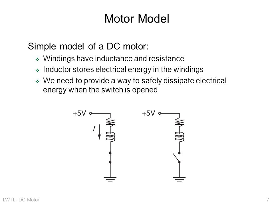 LWTL: DC Motor 7 Motor Model Simple model of a DC motor: ❖ Windings have inductance and resistance ❖ Inductor stores electrical energy in the windings ❖ We need to provide a way to safely dissipate electrical energy when the switch is opened