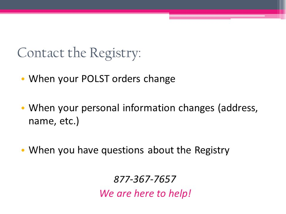 Contact the Registry: When your POLST orders change When your personal information changes (address, name, etc.) When you have questions about the Registry 877 -367-7657 We are here to help!