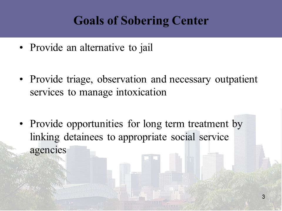 3 Goals of Sobering Center Provide an alternative to jail Provide triage, observation and necessary outpatient services to manage intoxication Provide opportunities for long term treatment by linking detainees to appropriate social service agencies