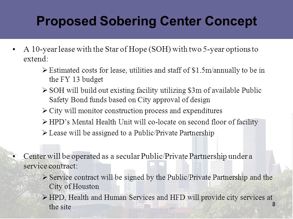 Proposed Sobering Center Concept A 10-year lease with the Star of Hope (SOH) with two 5-year options to extend:  Estimated costs for lease, utilities and staff of $1.5m/annually to be in the FY 13 budget  SOH will build out existing facility utilizing $3m of available Public Safety Bond funds based on City approval of design  City will monitor construction process and expenditures  HPD's Mental Health Unit will co-locate on second floor of facility  Lease will be assigned to a Public/Private Partnership Center will be operated as a secular Public/Private Partnership under a service contract:  Service contract will be signed by the Public/Private Partnership and the City of Houston  HPD, Health and Human Services and HFD will provide city services at the site 8