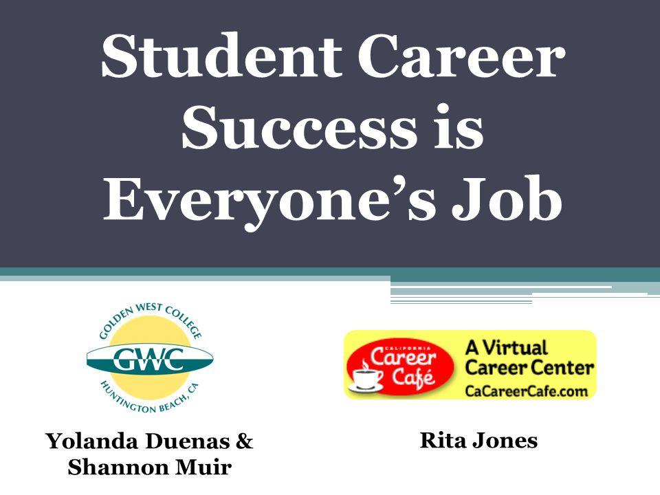 Student Career Success is Everyone's Job Yolanda Duenas & Shannon Muir Rita Jones