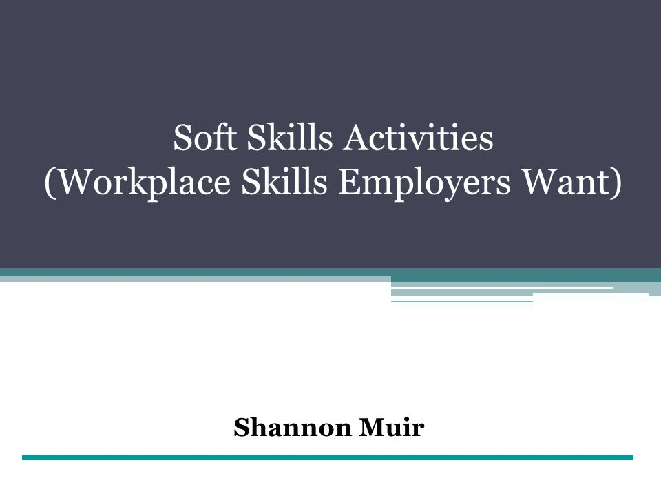 Soft Skills Activities (Workplace Skills Employers Want) Shannon Muir