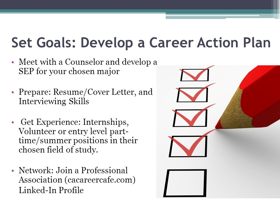 Set Goals: Develop a Career Action Plan Meet with a Counselor and develop a SEP for your chosen major Prepare: Resume/Cover Letter, and Interviewing Skills Get Experience: Internships, Volunteer or entry level part- time/summer positions in their chosen field of study.