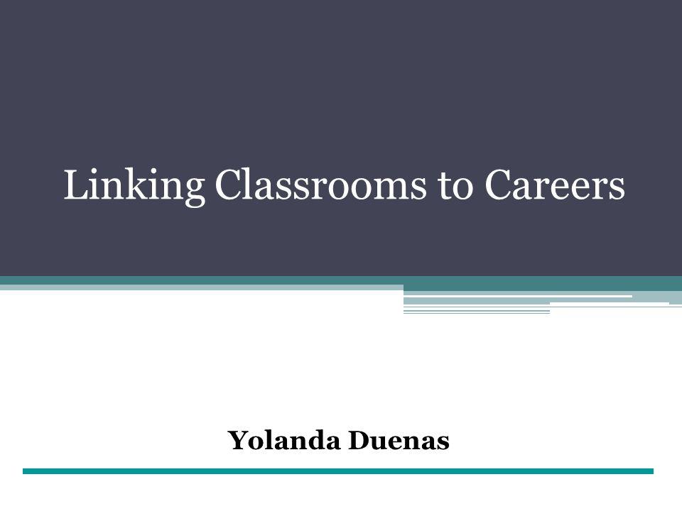 Linking Classrooms to Careers Yolanda Duenas