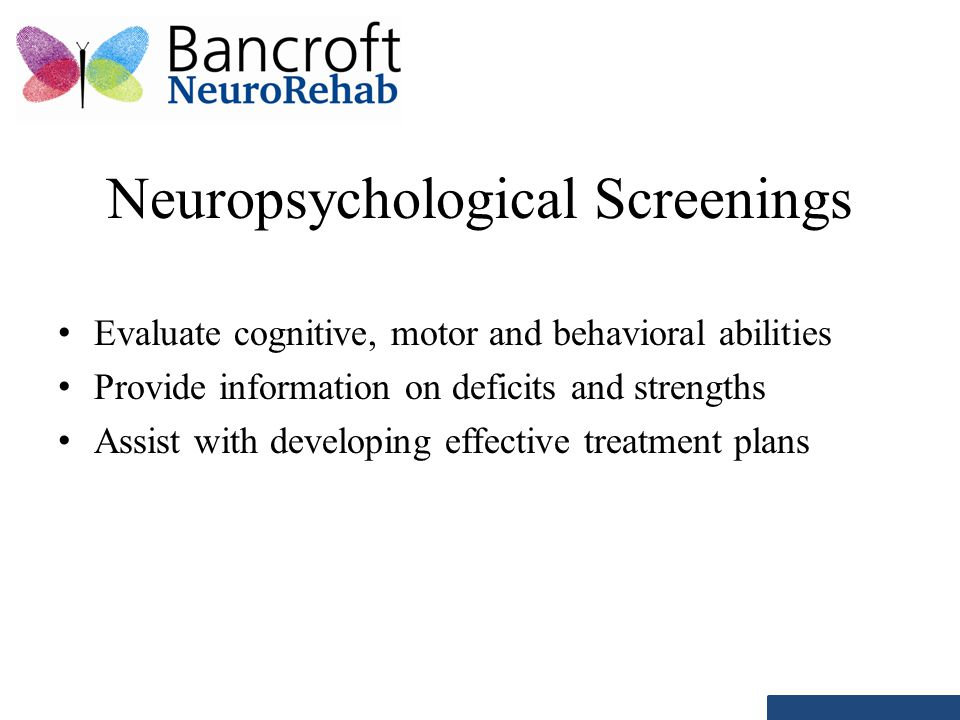 Neuropsychological Screenings Evaluate cognitive, motor and behavioral abilities Provide information on deficits and strengths Assist with developing effective treatment plans