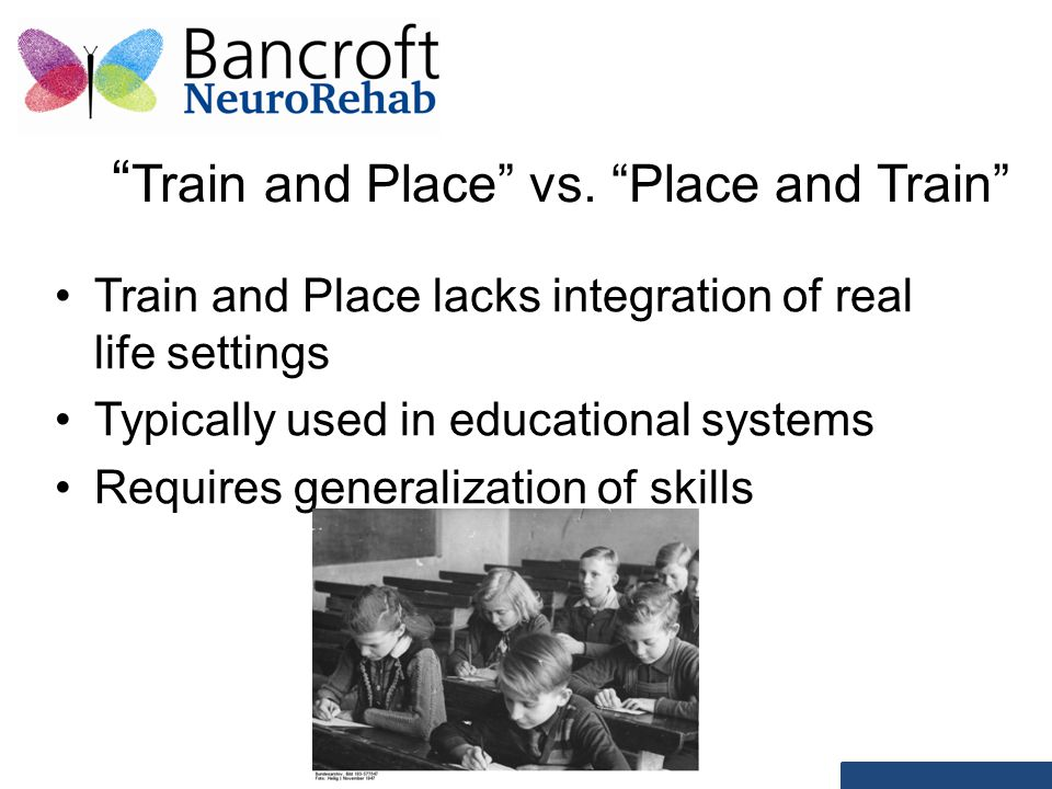 """ Train and Place"" vs. ""Place and Train"" Train and Place lacks integration of real life settings Typically used in educational systems Requires genera"