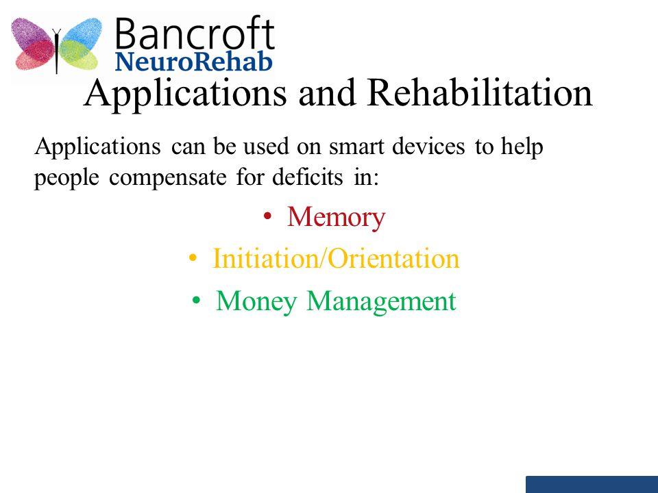 Applications and Rehabilitation Applications can be used on smart devices to help people compensate for deficits in: Memory Initiation/Orientation Money Management