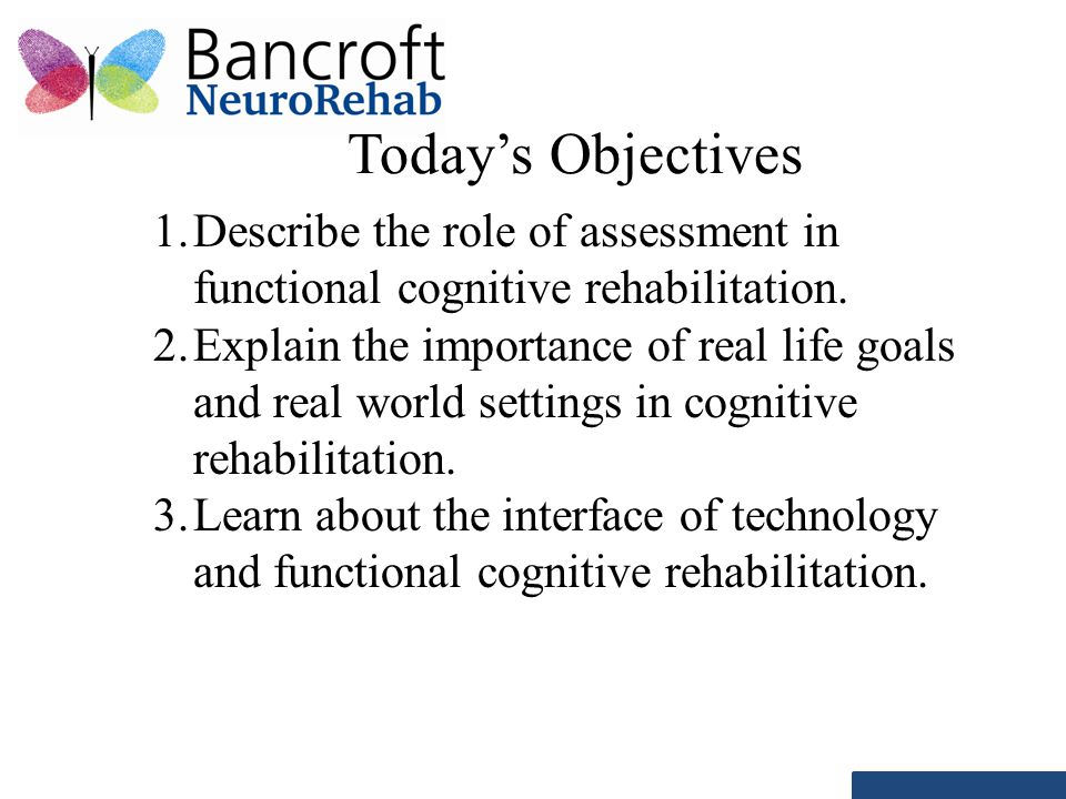 Today's Objectives 1. Describe the role of assessment in functional cognitive rehabilitation. 2. Explain the importance of real life goals and real wo