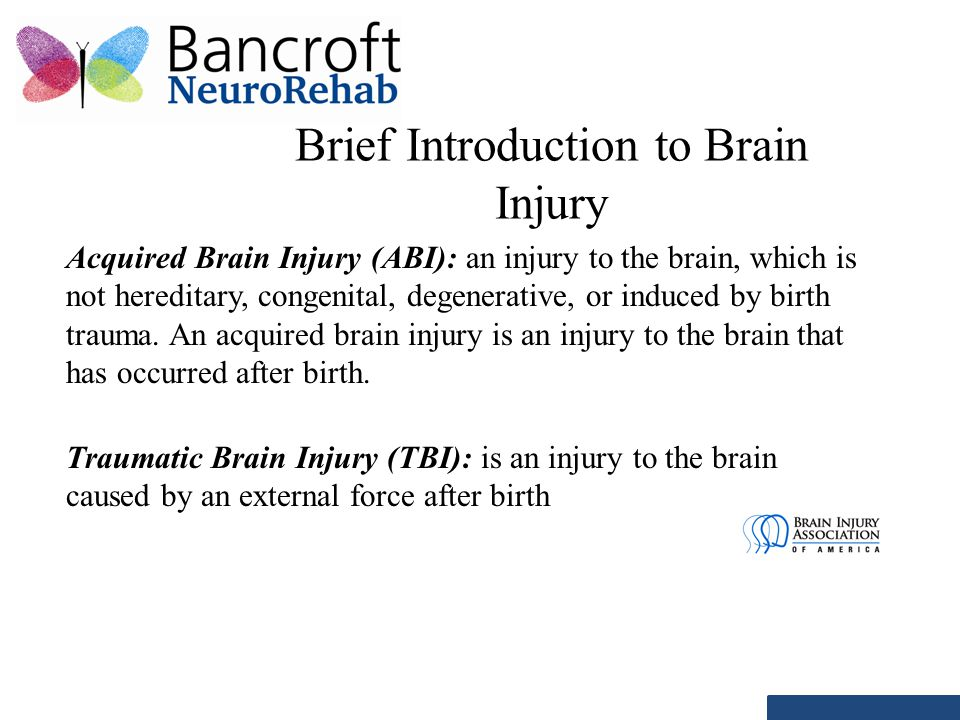 Brief Introduction to Brain Injury Acquired Brain Injury (ABI): an injury to the brain, which is not hereditary, congenital, degenerative, or induced