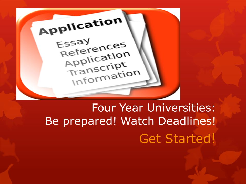 Four Year Universities: Be prepared! Watch Deadlines! Get Started !