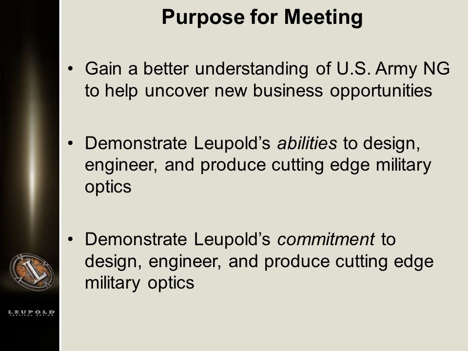Purpose for Meeting Gain a better understanding of U.S. Army NG to help uncover new business opportunities Demonstrate Leupold's abilities to design,