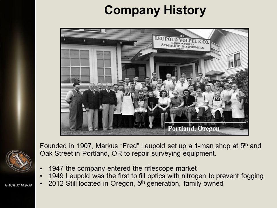 "Company History Founded in 1907, Markus ""Fred"" Leupold set up a 1-man shop at 5 th and Oak Street in Portland, OR to repair surveying equipment. 1947"