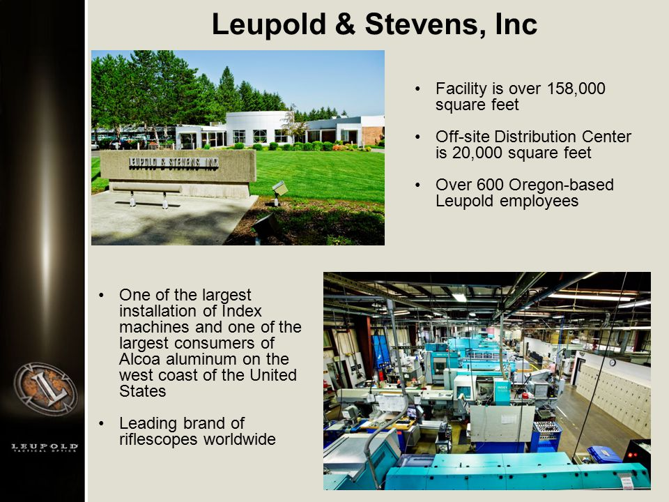 One of the largest installation of Index machines and one of the largest consumers of Alcoa aluminum on the west coast of the United States Leading brand of riflescopes worldwide Facility is over 158,000 square feet Off-site Distribution Center is 20,000 square feet Over 600 Oregon-based Leupold employees Leupold & Stevens, Inc