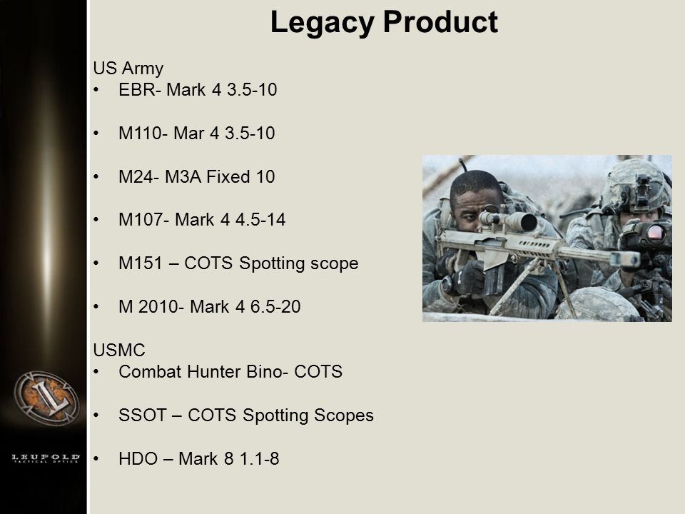 Legacy Product US Army EBR- Mark 4 3.5-10 M110- Mar 4 3.5-10 M24- M3A Fixed 10 M107- Mark 4 4.5-14 M151 – COTS Spotting scope M 2010- Mark 4 6.5-20 USMC Combat Hunter Bino- COTS SSOT – COTS Spotting Scopes HDO – Mark 8 1.1-8