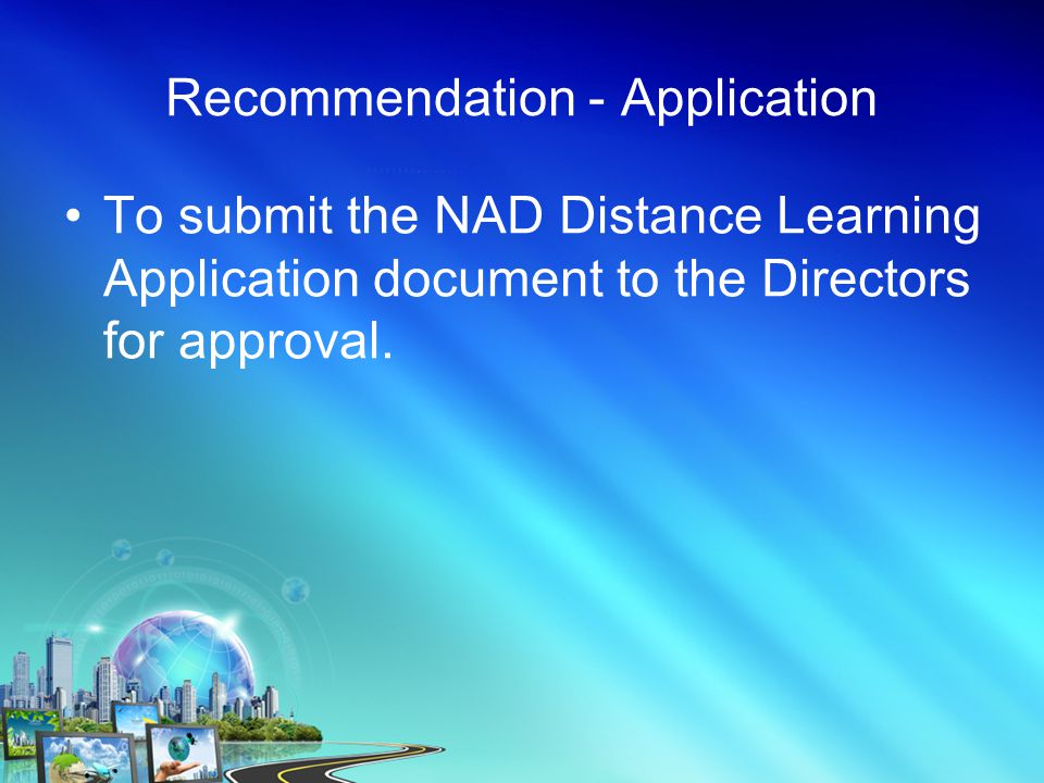Recommendation - Application To submit the NAD Distance Learning Application document to the Directors for approval.