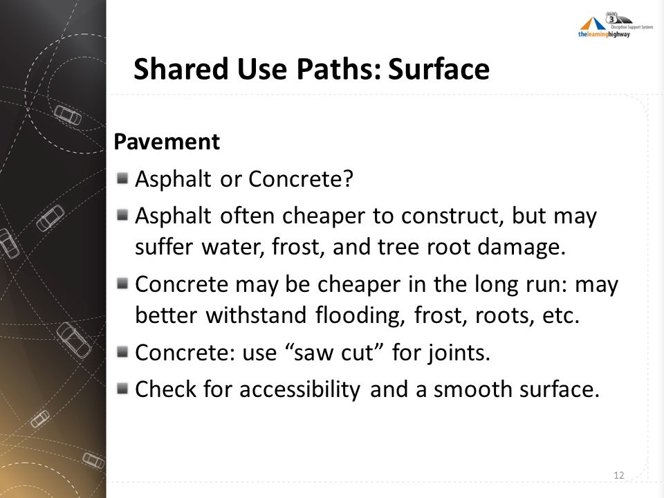 Shared Use Paths: Surface Pavement Asphalt or Concrete? Asphalt often cheaper to construct, but may suffer water, frost, and tree root damage. Concret