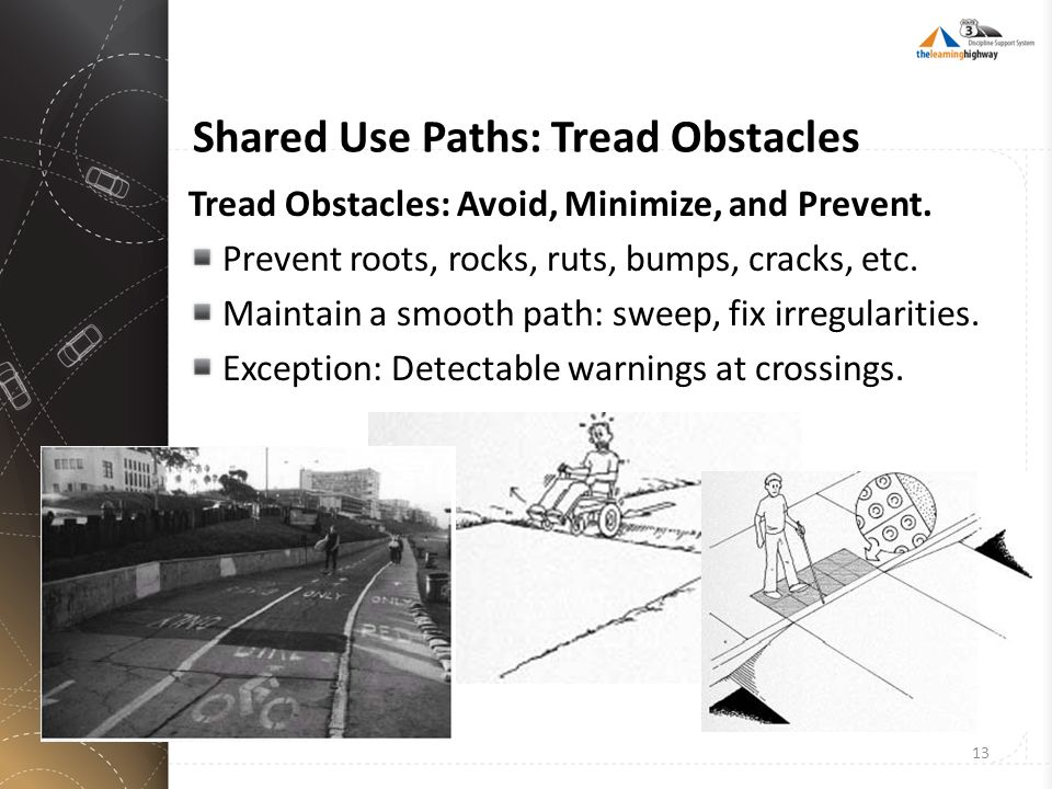 Shared Use Paths: Tread Obstacles Tread Obstacles: Avoid, Minimize, and Prevent. Prevent roots, rocks, ruts, bumps, cracks, etc. Maintain a smooth pat