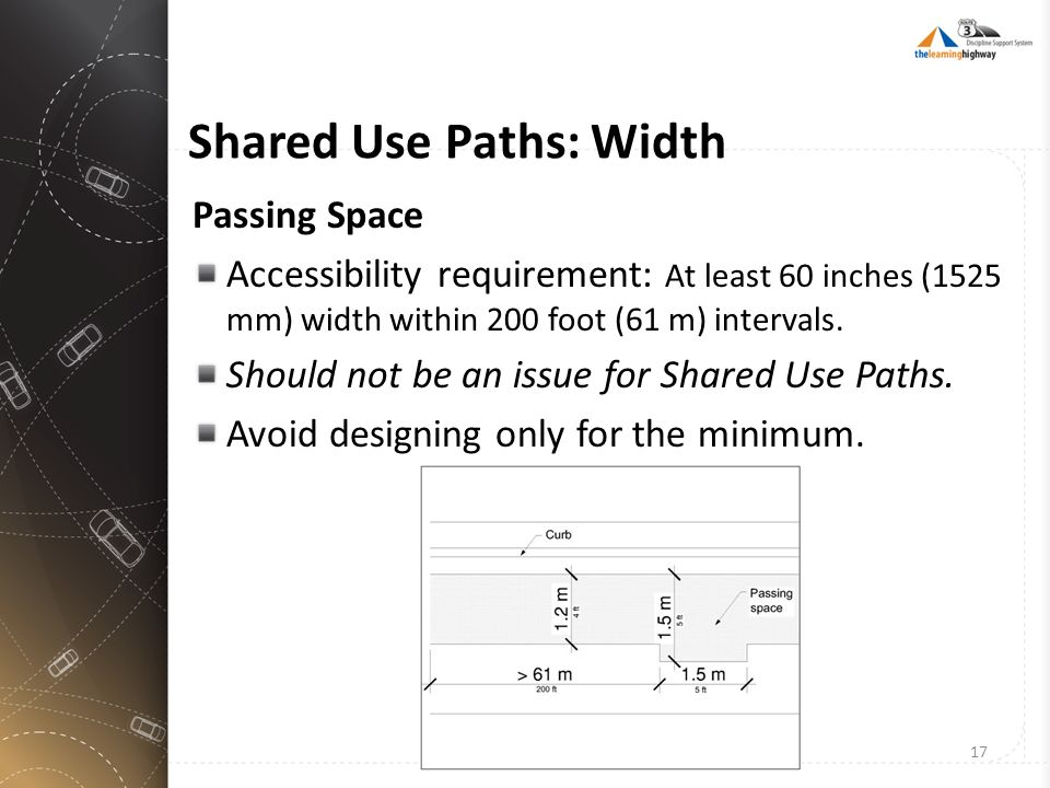 Shared Use Paths: Width Passing Space Accessibility requirement: At least 60 inches (1525 mm) width within 200 foot (61 m) intervals. Should not be an