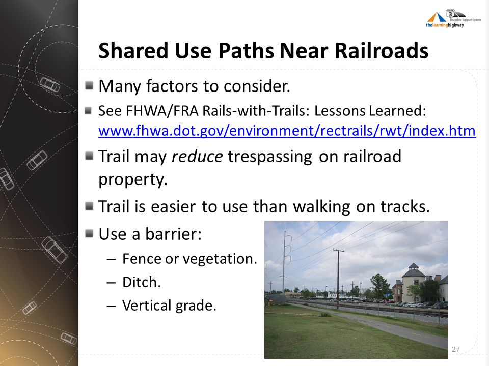 Shared Use Paths Near Railroads Many factors to consider. See FHWA/FRA Rails-with-Trails: Lessons Learned: www.fhwa.dot.gov/environment/rectrails/rwt/
