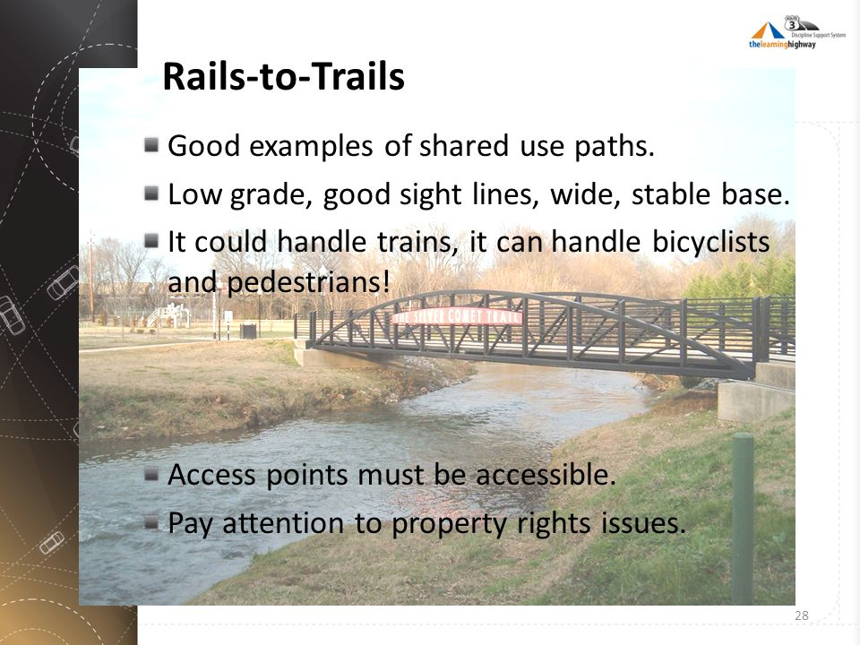Rails-to-Trails Good examples of shared use paths. Low grade, good sight lines, wide, stable base. It could handle trains, it can handle bicyclists an
