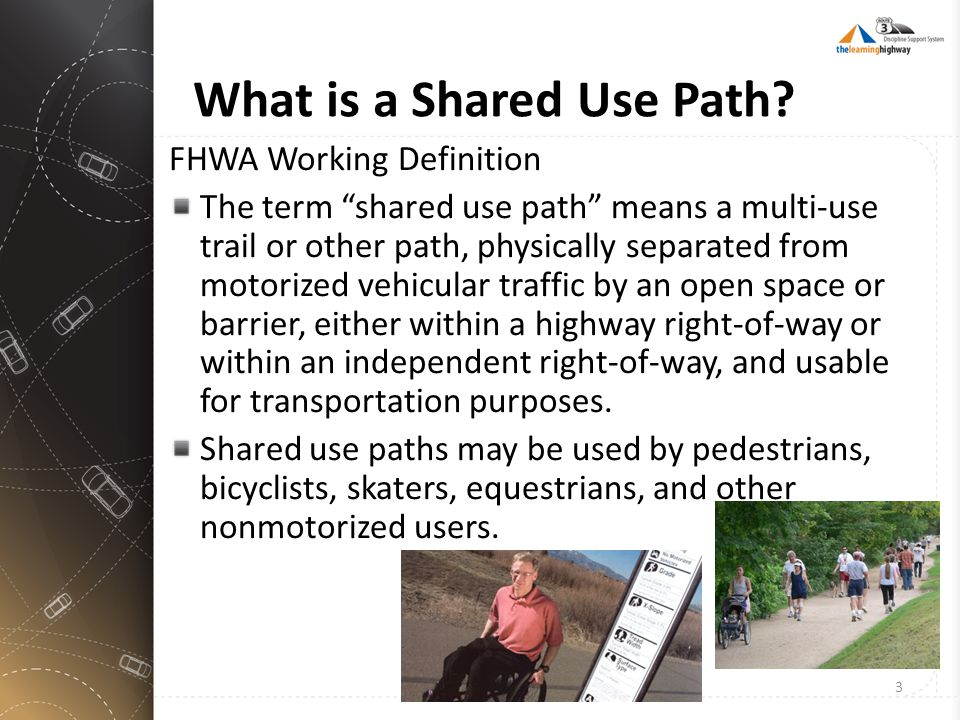 "What is a Shared Use Path? FHWA Working Definition The term ""shared use path"" means a multi-use trail or other path, physically separated from motoriz"