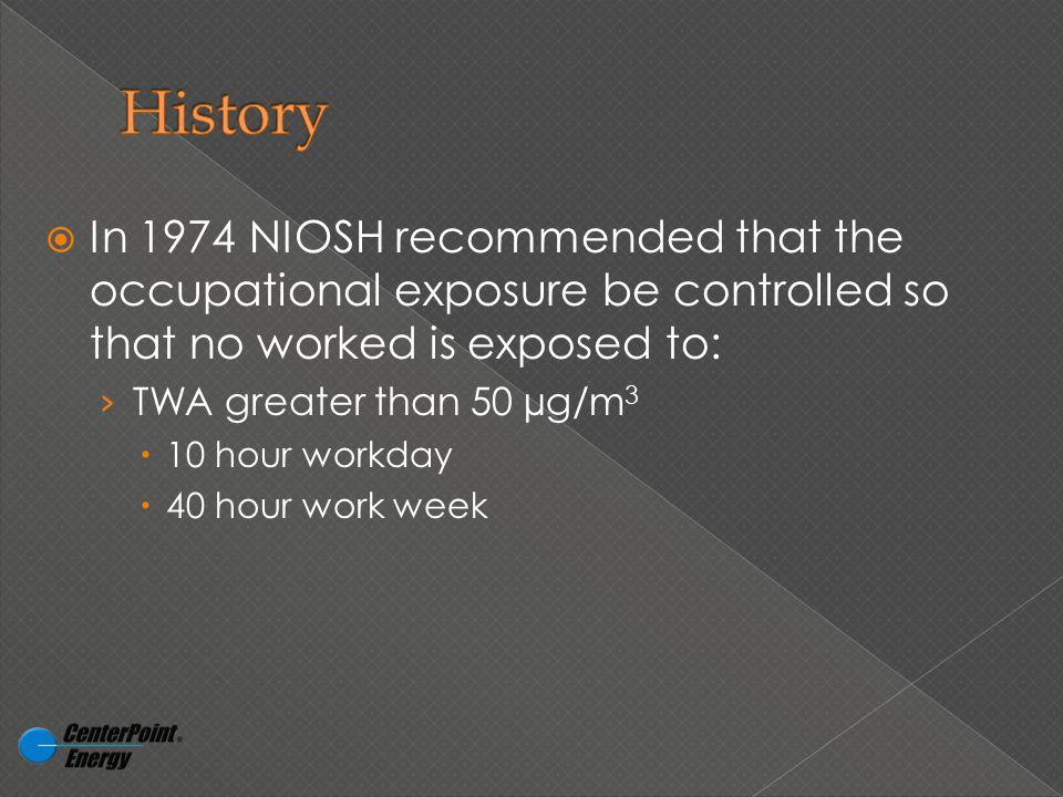  In 1974 NIOSH recommended that the occupational exposure be controlled so that no worked is exposed to: › TWA greater than 50 µg/m 3  10 hour workday  40 hour work week