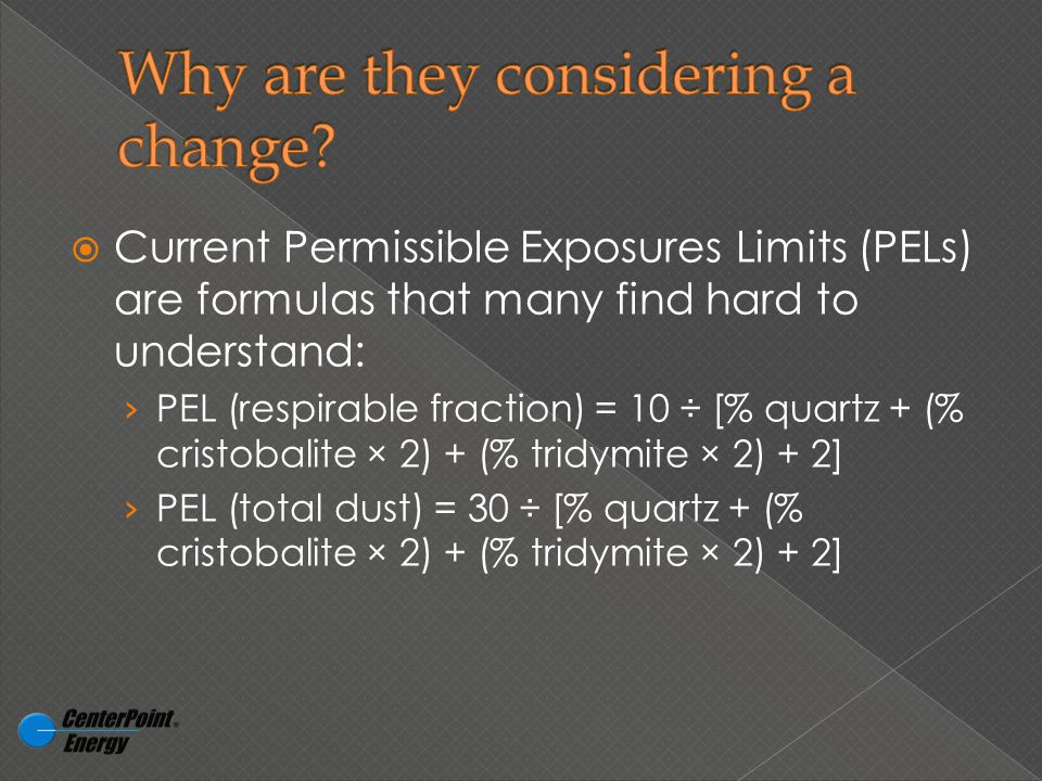  Current Permissible Exposures Limits (PELs) are formulas that many find hard to understand: › PEL (respirable fraction) = 10 ÷ [% quartz + (% cristobalite × 2) + (% tridymite × 2) + 2] › PEL (total dust) = 30 ÷ [% quartz + (% cristobalite × 2) + (% tridymite × 2) + 2]