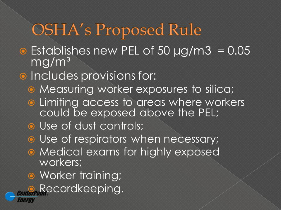  Establishes new PEL of 50 μg/m3 = 0.05 mg/m³  Includes provisions for:  Measuring worker exposures to silica;  Limiting access to areas where workers could be exposed above the PEL;  Use of dust controls;  Use of respirators when necessary;  Medical exams for highly exposed workers;  Worker training;  Recordkeeping.