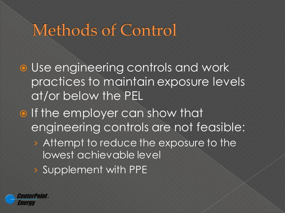  Use engineering controls and work practices to maintain exposure levels at/or below the PEL  If the employer can show that engineering controls are not feasible: › Attempt to reduce the exposure to the lowest achievable level › Supplement with PPE
