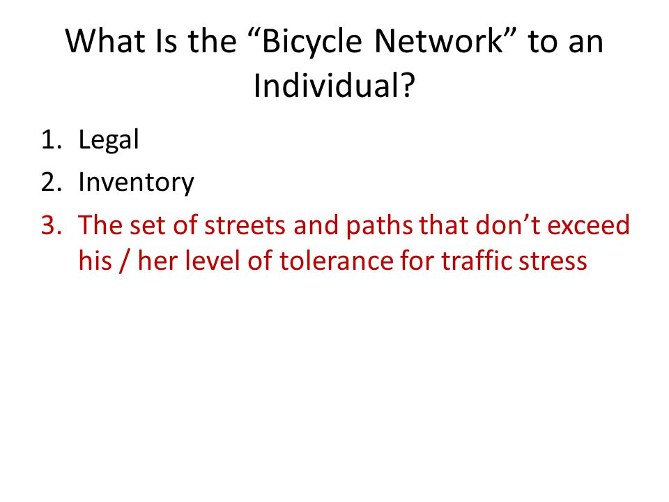 """What Is the """"Bicycle Network"""" to an Individual? 1.Legal 2.Inventory 3.The set of streets and paths that don't exceed his / her level of tolerance for"""