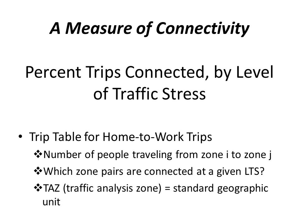 A Measure of Connectivity Percent Trips Connected, by Level of Traffic Stress Trip Table for Home-to-Work Trips  Number of people traveling from zone