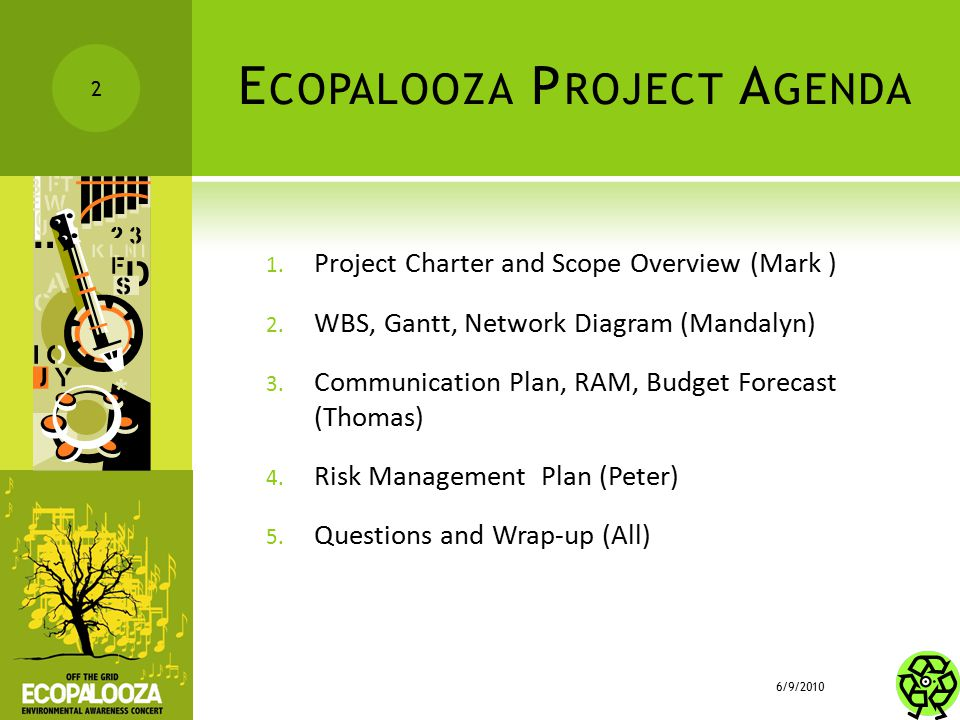 E COPALOOZA P ROJECT A GENDA 1. Project Charter and Scope Overview (Mark ) 2. WBS, Gantt, Network Diagram (Mandalyn) 3. Communication Plan, RAM, Budge