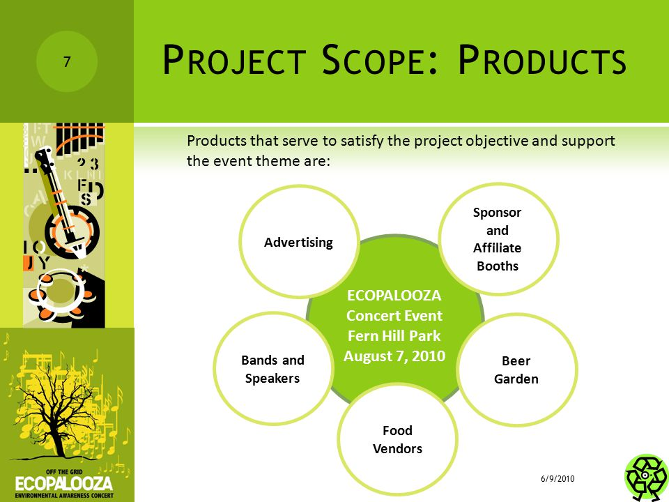 P ROJECT S COPE : P RODUCTS Products that serve to satisfy the project objective and support the event theme are: 6/9/2010 7 ECOPALOOZA Concert Event