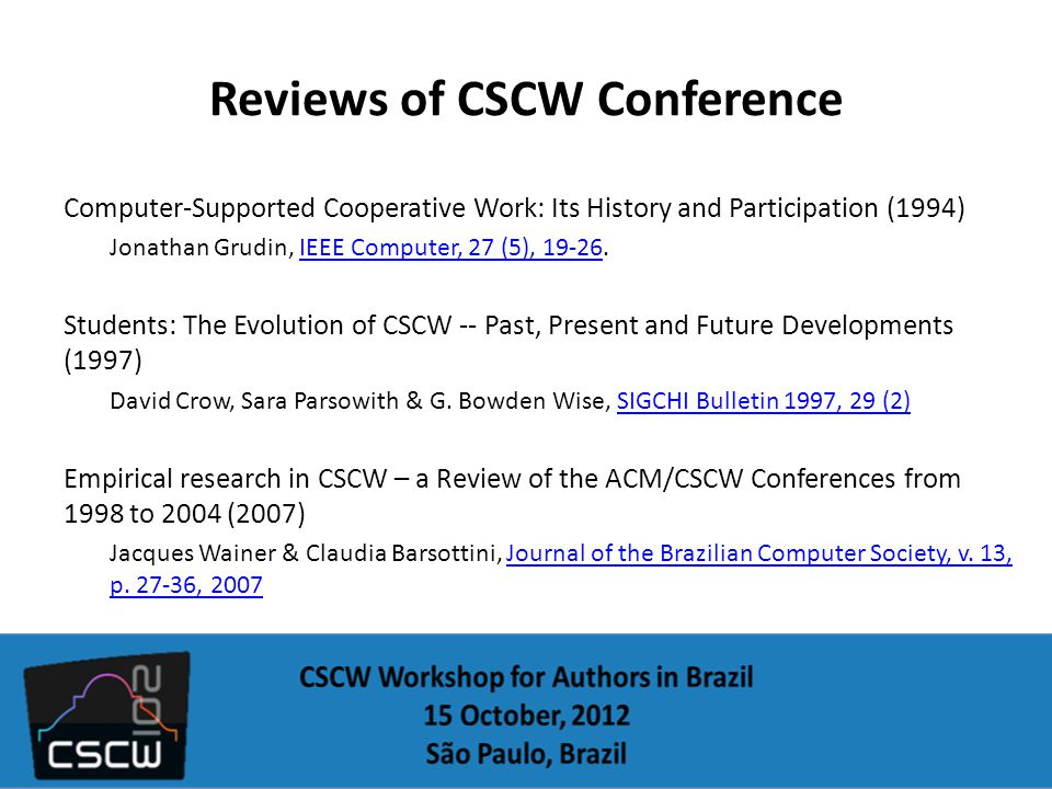 Reviews of CSCW Conference Computer-Supported Cooperative Work: Its History and Participation (1994) Jonathan Grudin, IEEE Computer, 27 (5), 19-26.IEEE Computer, 27 (5), 19-26 Students: The Evolution of CSCW -- Past, Present and Future Developments (1997) David Crow, Sara Parsowith & G.