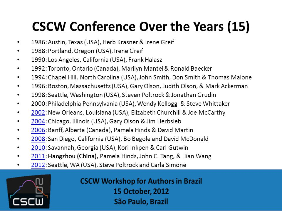 CSCW Conference Over the Years (15) 1986: Austin, Texas (USA), Herb Krasner & Irene Greif 1988: Portland, Oregon (USA), Irene Greif 1990: Los Angeles, California (USA), Frank Halasz 1992: Toronto, Ontario (Canada), Marilyn Mantei & Ronald Baecker 1994: Chapel Hill, North Carolina (USA), John Smith, Don Smith & Thomas Malone 1996: Boston, Massachusetts (USA), Gary Olson, Judith Olson, & Mark Ackerman 1998: Seattle, Washington (USA), Steven Poltrock & Jonathan Grudin 2000: Philadelphia Pennsylvania (USA), Wendy Kellogg & Steve Whittaker 2002: New Orleans, Louisiana (USA), Elizabeth Churchill & Joe McCarthy 2002 2004: Chicago, Illinois (USA), Gary Olson & Jim Herbsleb 2004 2006: Banff, Alberta (Canada), Pamela Hinds & David Martin 2006 2008: San Diego, California (USA), Bo Begole and David McDonald 2008 2010: Savannah, Georgia (USA), Kori Inkpen & Carl Gutwin 2010 2011: Hangzhou (China), Pamela Hinds, John C.