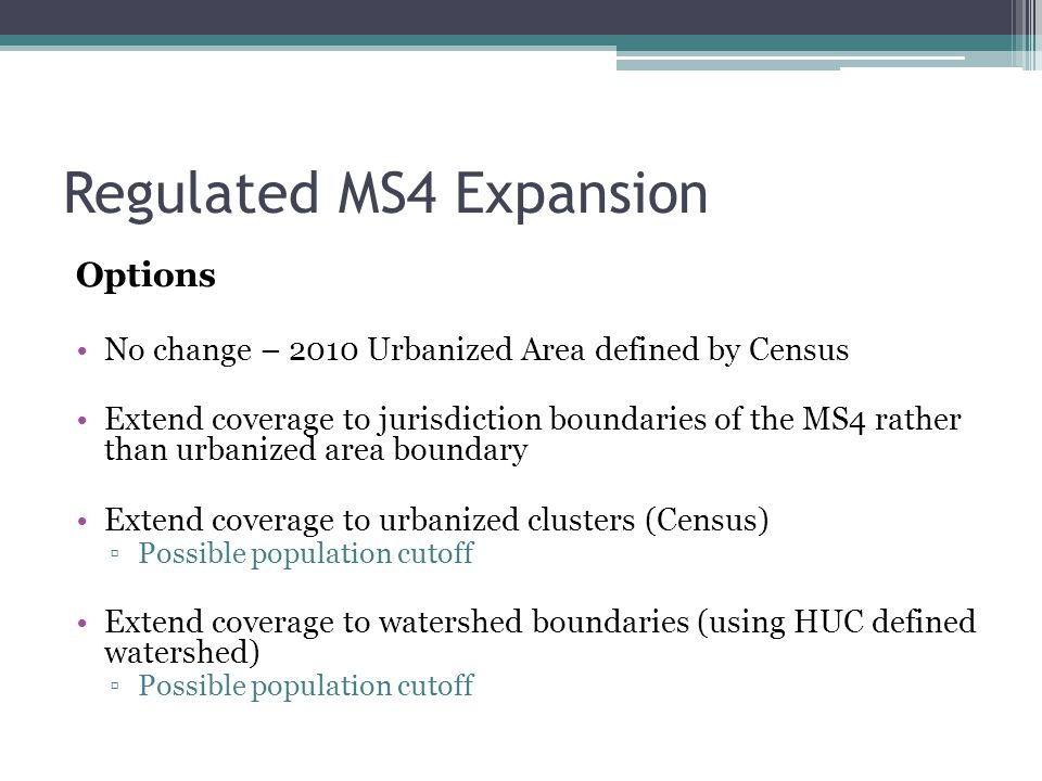 Regulated MS4 Expansion Options No change – 2010 Urbanized Area defined by Census Extend coverage to jurisdiction boundaries of the MS4 rather than ur