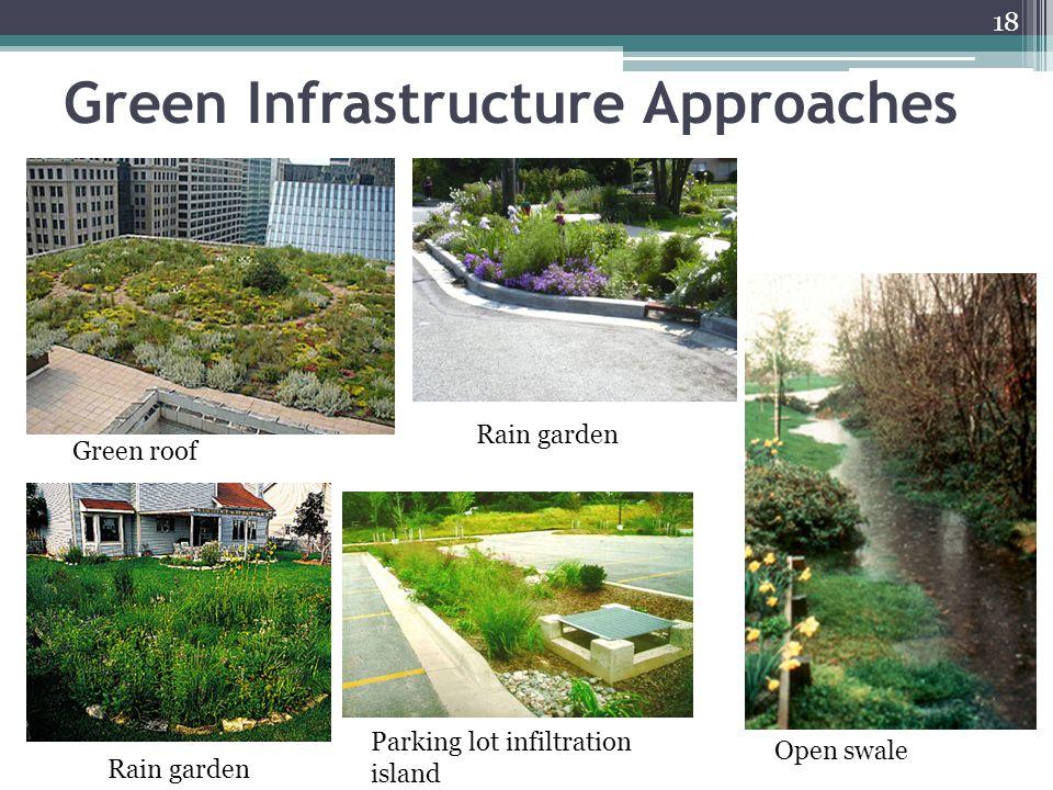 Green Infrastructure Approaches 18 Green roof Rain garden Open swale Parking lot infiltration island Rain garden